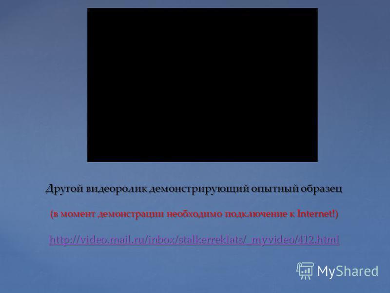 Другой видеоролик демонстрирующий опытный образец (в момент демонстрации необходимо подключение к Internet!) http://video.mail.ru/inbox/stalkerreklats/_myvideo/412. html http://video.mail.ru/inbox/stalkerreklats/_myvideo/412.html