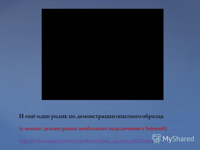 И ещё один ролик по демонстрации опытного образца (в момент демонстрации необходимо подключение к Internet!) http://video.mail.ru/inbox/stalkerreklats/_myvideo/413. html http://video.mail.ru/inbox/stalkerreklats/_myvideo/413.html