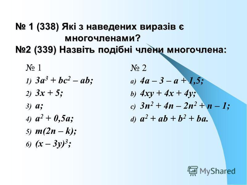 1 (338) Які з наведених виразів є многочленами? 2 (339) Назвіть подібні члени многочлена: 1 (338) Які з наведених виразів є многочленами? 2 (339) Назвіть подібні члени многочлена: 1 1) 3а 3 + bс 2 – аb; 2) 3х + 5; 3) а; 4) а 2 + 0,5а; 5) т(2п – k); 6