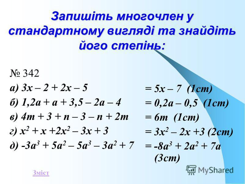 Запишіть многочлен у стандартному вигляді та знайдіть його степінь: 342 а) 3х – 2 + 2х – 5 б) 1,2а + а + 3,5 – 2а – 4 в) 4т + 3 + п – 3 – п + 2т г) х 2 + х +2х 2 – 3х + 3 д) -3а 3 + 5а 2 – 5а 3 – 3а 2 + 7 = 5х – 7 (1ст) = 0,2а – 0,5 (1ст) = 6т (1ст)