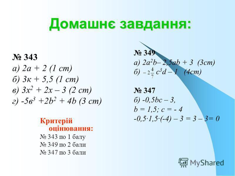 Домашнє завдання: 349 а) 2а 2 b– 2,5аb + 3 (3ст) б) с 3 d – 1 (4ст) 347 б) -0,5bс – 3, b = 1,5; с = - 4 -0,5·1,5·(-4) – 3 = 3 – 3= 0 Критерій оцінювання: 343 по 1 балу 349 по 2 бали 347 по 3 бали 343 а) 2а + 2 (1 ст) б) 3к + 5,5 (1 ст) в) 3х 2 + 2х –