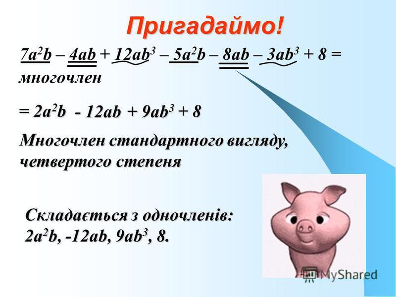 Пригадаймо! 7a 2 b – 4аb + 12аb 3 – 5а 2 b – 8аb – 3аb 3 + 8 = многочлен = 2а 2 b - 12аb + 9аb 3 + 8 Многочлен стандартного вигляду, четвертого степеня Складається з одночленів: 2а 2 b, -12аb, 9аb 3, 8.