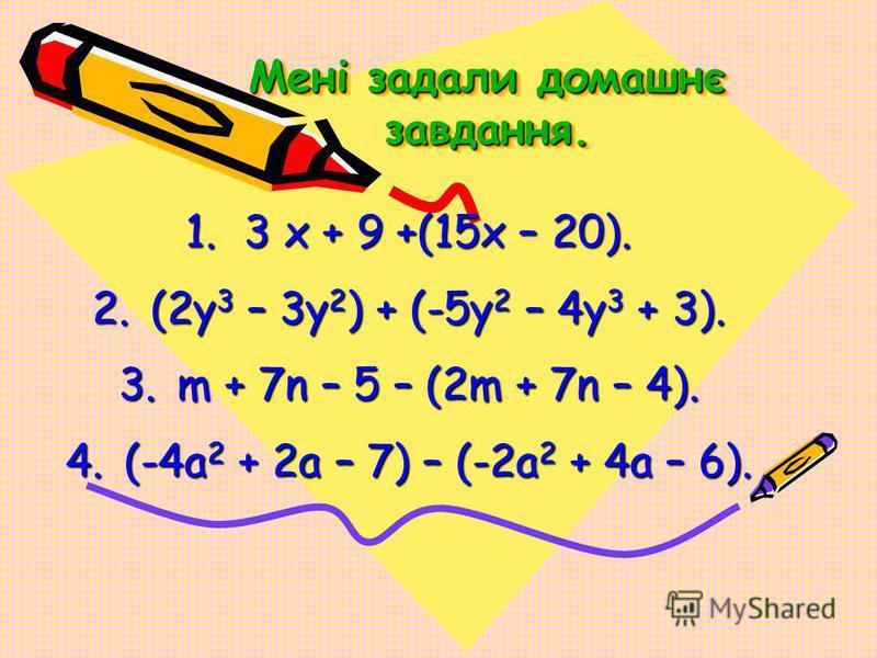 Мені задали домашнє завдання. 1.3 х + 9 +(15х – 20). 2.(2y 3 – 3y 2 ) + (-5y 2 – 4y 3 + 3). 3.m + 7n – 5 – (2m + 7n – 4). 4.(-4a 2 + 2a – 7) – (-2a 2 + 4a – 6).