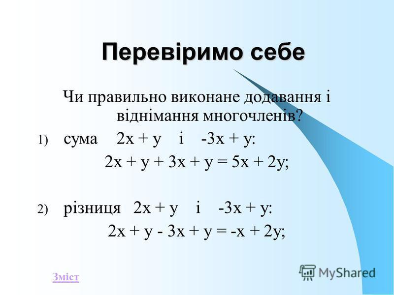 Перевіримо себе Чи правильно виконане додавання і віднімання многочленів? 1) сума 2x + y i -3x + y: 2x + y + 3x + y = 5x + 2y; 2) різниця 2x + y i -3x + y: 2x + y - 3x + y = -x + 2y; Зміст