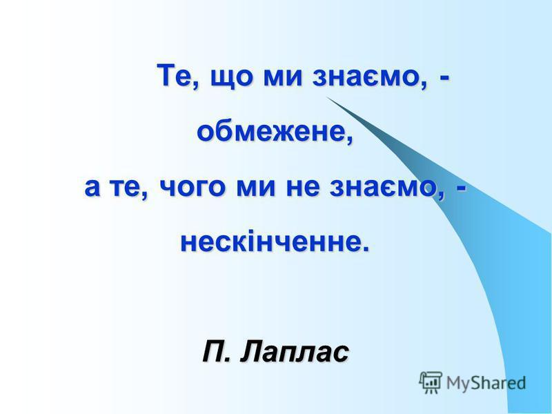 Те, що ми знаємо, - обмежене, а те, чого ми не знаємо, - нескінченне. П. Лаплас