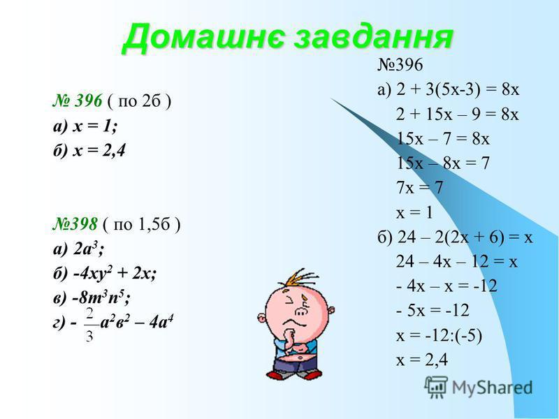 Домашнє завдання 396 ( по 2б ) а) х = 1; б) х = 2,4 398 ( по 1,5б ) а) 2а 3 ; б) -4ху 2 + 2х; в) -8m 3 n 5 ; г) - а 2 в 2 – 4а 4 396 а) 2 + 3(5х-3) = 8х 2 + 15х – 9 = 8х 15х – 7 = 8х 15х – 8х = 7 7х = 7 х = 1 б) 24 – 2(2х + 6) = х 24 – 4х – 12 = х -