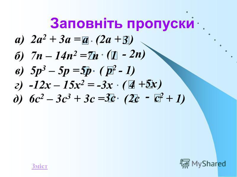Заповніть пропуски а) 2а 2 + 3а =(2а + ) а 3 б) 7п – 14п 2 = ( - 2п) 7п 1 в) 5р 3 – 5р = (- 1)5р р2р2 г) -12х – 15х 2 = -3х + ) ( 4 5х д) 6с 2 – 3с 3 + 3с = ( - + 1) 3с 2с с2с2 Зміст