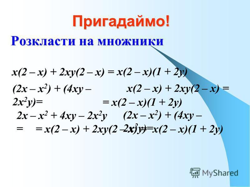 Пригадаймо! Розкласти на множники х(2 – х) + 2ху(2 – х) = х(2 – х)(1 + 2у) (2х – х 2 ) + (4ху – 2х 2 у)= х(2 – х) + 2ху(2 – х) = = х(2 – х)(1 + 2у) 2х – х 2 + 4ху – 2х 2 у = (2х – х 2 ) + (4ху – 2х 2 у)= = х(2 – х) + 2ху(2 – х) =х(2 – х)(1 + 2у)