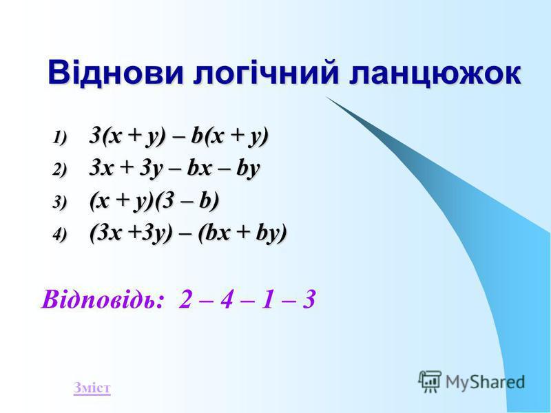 Віднови логічний ланцюжок 1) 3 (х + у) – b(х + у) 2) 3 х + 3у – bх – bу 3) ( х + у)(3 – b) 4) ( 3х +3у) – (bх + bу) Відповідь: 2 – 4 – 1 – 3 Зміст