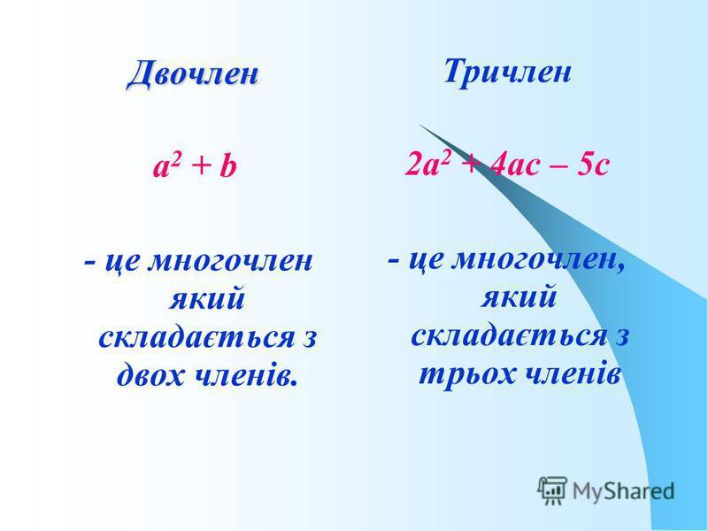 Двочлен а 2 + b - це многочлен який складається з двох членів. Тричлен 2а 2 + 4ас – 5с - це многочлен, який складається з трьох членів