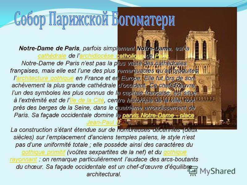 Notre-Dame de Paris, parfois simplement Notre-Dame, est la cathédrale de larchidiocèse catholique de Paris. cathédralearchidiocèse catholiqueParis cathédralearchidiocèse catholiqueParis Notre-Dame de Paris nest pas la plus vaste des cathédrales franç