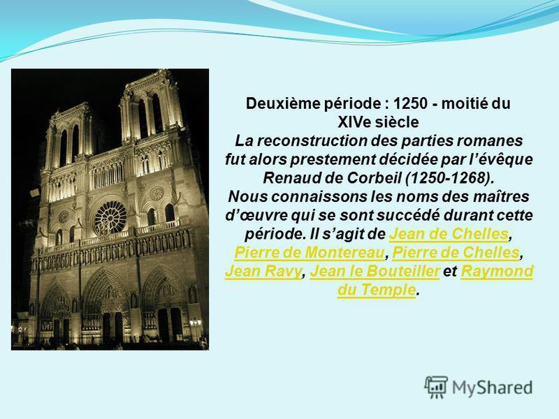 Deuxième période : 1250 - moitié du XIVe siècle La reconstruction des parties romanes fut alors prestement décidée par lévêque Renaud de Corbeil (1250-1268). Nous connaissons les noms des maîtres dœuvre qui se sont succédé durant cette période. Il sa