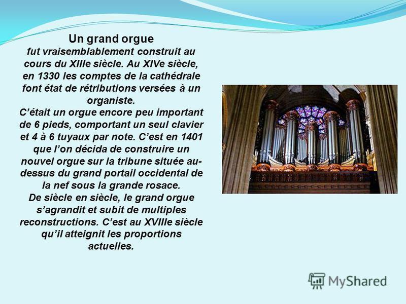 Un grand orgue fut vraisemblablement construit au cours du XIIIe siècle. Au XIVe siècle, en 1330 les comptes de la cathédrale font état de rétributions versées à un organiste. Cétait un orgue encore peu important de 6 pieds, comportant un seul clavie