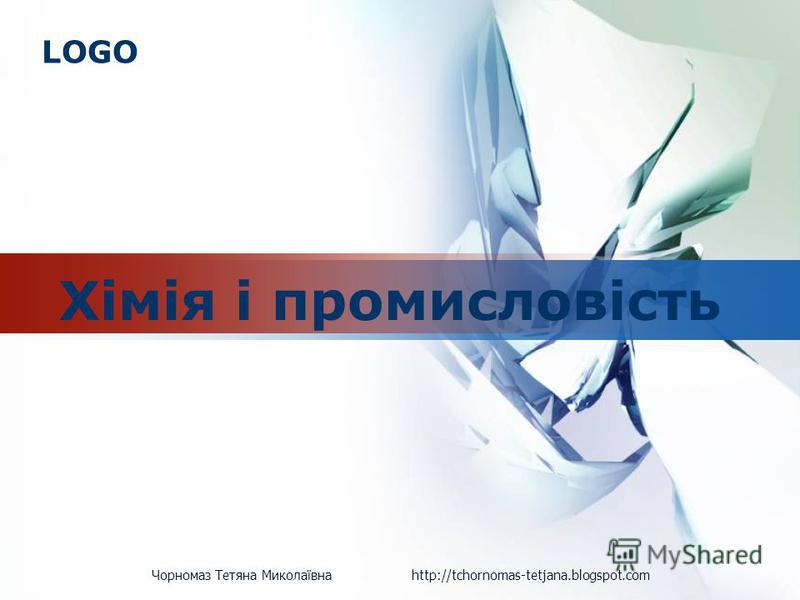 LOGO Хімія і промисловість Чорномаз Тетяна Миколаївна http://tchornomas-tetjana.blogspot.com