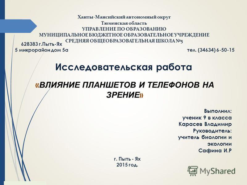 Ханты-Мансийский автономный округ Тюменская область УПРАВЛЕНИЕ ПО ОБРАЗОВАНИЮ МУНИЦИПАЛЬНОЕ БЮДЖЕТНОЕ ОБРАЗОВАТЕЛЬНОЕ УЧРЕЖДЕНИЕ СРЕДНЯЯ ОБЩЕОБРАЗОВАТЕЛЬНАЯ ШКОЛА 5 628383 г.Пыть-Ях 5 микрорайон дом 5 а тел. (34634) 6-50-15 Исследовательская работа «
