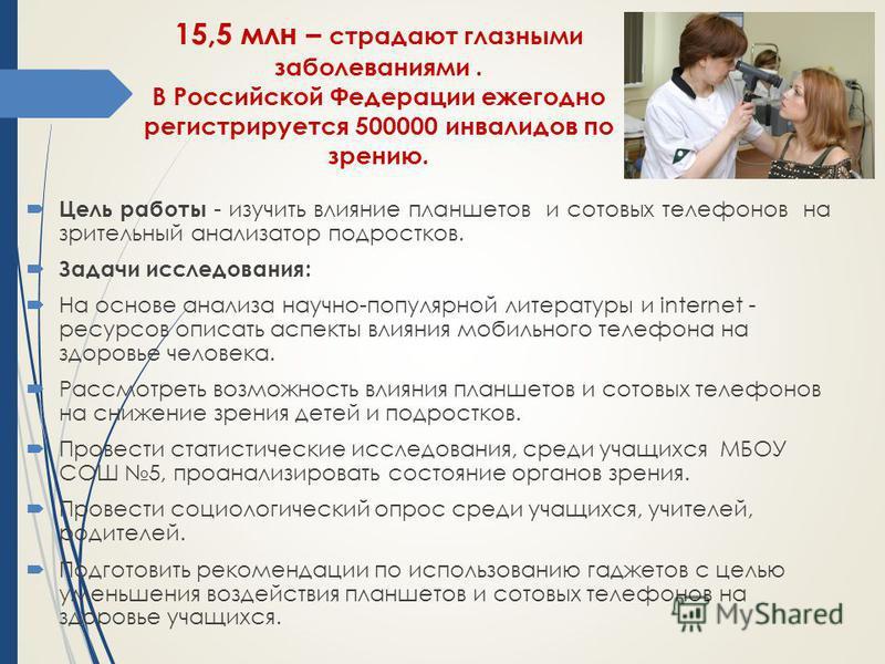 15,5 млн – страдают глазными заболеваниями. В Российской Федерации ежегодно регистрируется 500000 инвалидов по зрению. Цель работы - изучить влияние планшетов и сотовых телефонов на зрительный анализатор подростков. Задачи исследования: На основе ана