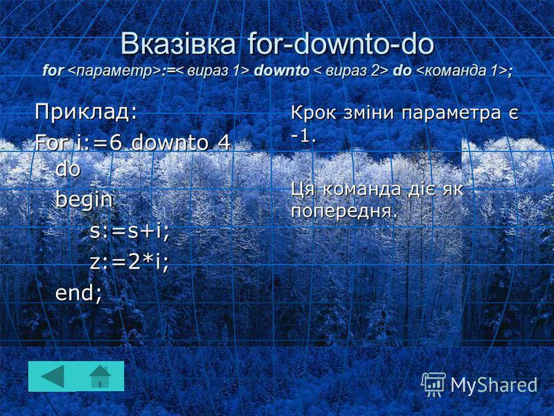 Вказівка for-downto-do for := downto do ; Крок зміни параметра є -1. Ця команда діє як попередня. Приклад: For i:=6 downto 4 do begins:=s+i;z:=2*i;end;