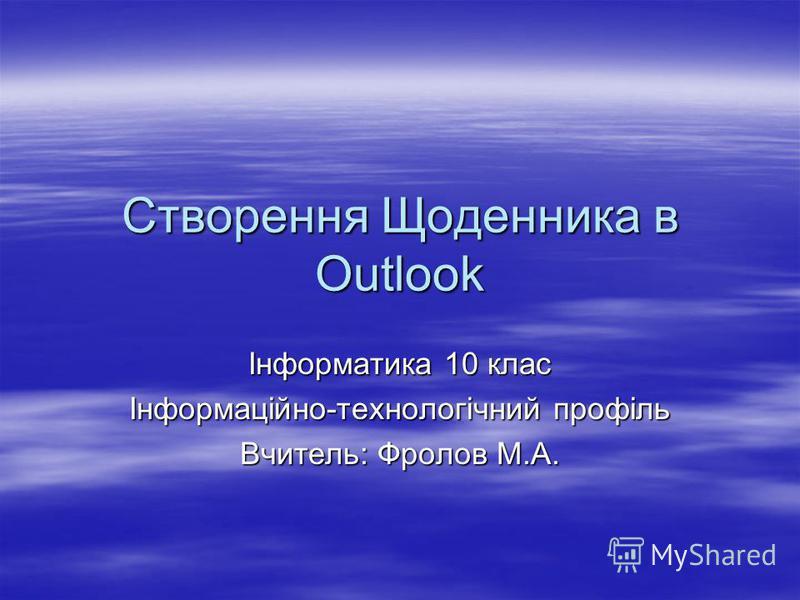 Створення Щоденника в Outlook Інформатика 10 клас Інформаційно-технологічний профіль Вчитель: Фролов М.А.
