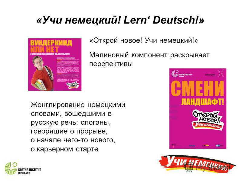 «Учи немецкий! Lern Deutsch!» Жонглирование немецкими словами, вошедшими в русскую речь: слоганы, говорящие о прорыве, о начале чего-то нового, о карьерном старте «Открой новое! Учи немецкий!» Малиновый компонент раскрывает перспективы