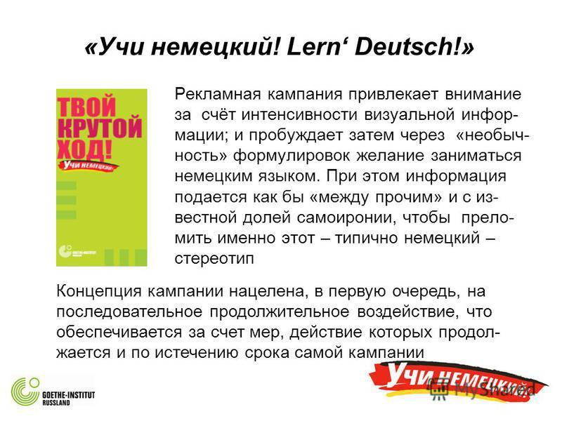 «Учи немецкий! Lern Deutsch!» Рекламная кампания привлекает внимание за счёт интенсивности визуальной информации; и пробуждает затем через «необычность» формулировок желание заниматься немецким языком. При этом информация подается как бы «между прочи