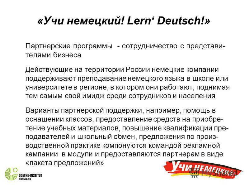 «Учи немецкий! Lern Deutsch!» Партнерские программы - сотрудничество с представителями бизнеса Действующие на территории России немецкие компании поддерживают преподдавание немецкого языка в школе или университете в регионе, в котором они работают, п
