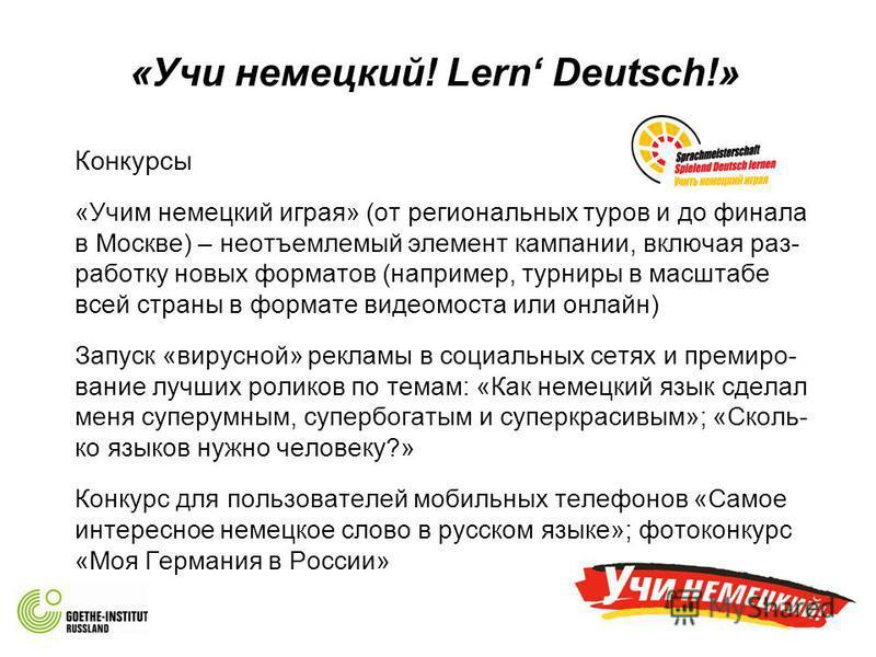 «Учи немецкий! Lern Deutsch!» Конкурсы «Учим немецкий играя» (от региональных туров и до финала в Москве) – неотъемлемый элемент кампании, включая раз- работку новых форматов (например, турниры в масштабе всей страны в формате видео моста или онлайн)