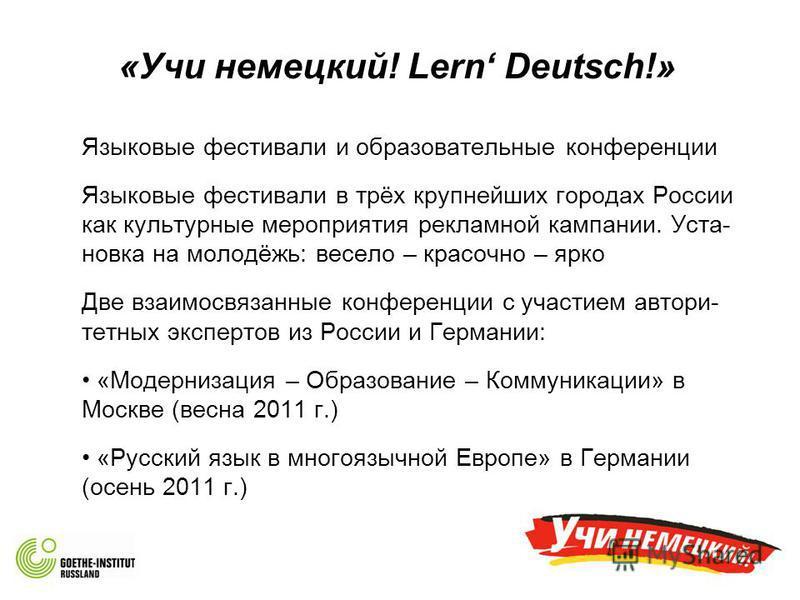 «Учи немецкий! Lern Deutsch!» Языковые фестивали и образовательные конференции Языковые фестивали в трёх крупнейших городах России как культурные мероприятия рекламной кампании. Уста- новка на молодёжь: весело – красочно – ярко Две взаимосвязанные ко