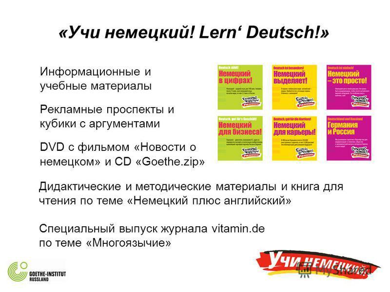 «Учи немецкий! Lern Deutsch!» Информационные и учебные материалы Рекламные проспекты и кубики с аргументами DVD с фильмом «Новости о немецком» и CD «Goethe.zip» Дидактические и методические материалы и книга для чтения по теме «Немецкий плюс английск