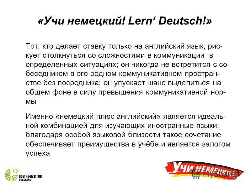«Учи немецкий! Lern Deutsch!» Тот, кто делает ставку только на английский язык, рис- кует столкнуться со сложностями в коммуникации в определенных ситуациях; он никогда не встретится с собеседником в его родном коммуникативном пространстве без посред