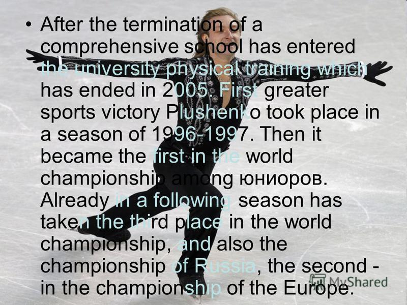 After the termination of a comprehensive school has entered the university physical training which has ended in 2005. First greater sports victory Plushenko took place in a season of 1996-1997. Then it became the first in the world championship among