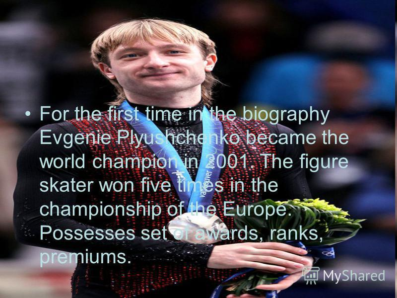 For the first time in the biography Evgenie Plyushchenko became the world champion in 2001. The figure skater won five times in the championship of the Europe. Possesses set of awards, ranks, premiums.
