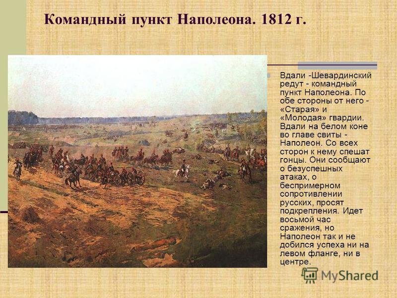 Командный пункт Наполеона. 1812 г. Вдали -Шевардинский редут - командный пункт Наполеона. По обе стороны от него - «Старая» и «Молодая» гвардии. Вдали на белом коне во главе свиты - Наполеон. Со всех сторон к нему спешат гонцы. Они сообщают о безуспе