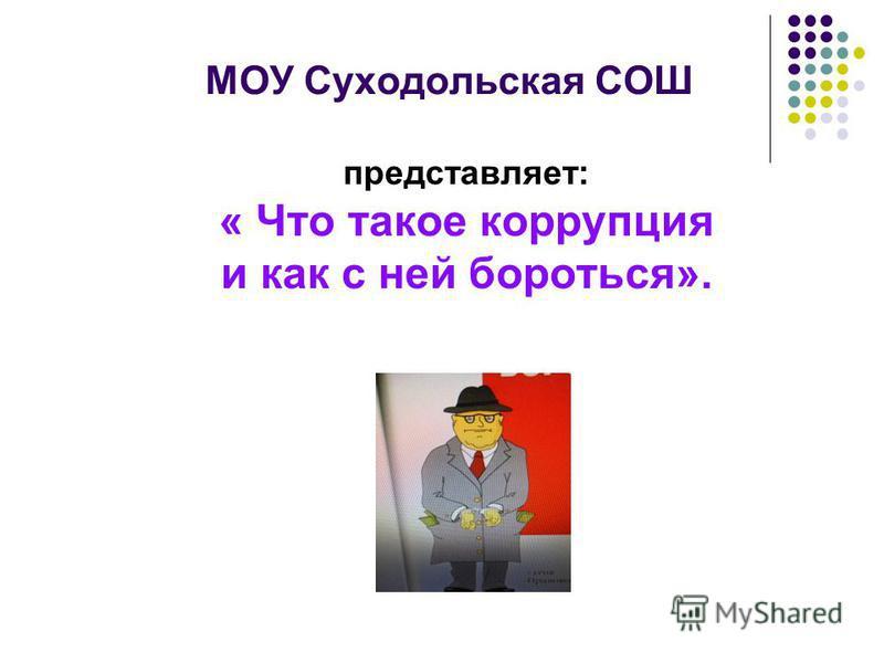 МОУ Суходольская СОШ представляет: « Что такое коррупция и как с ней бороться».