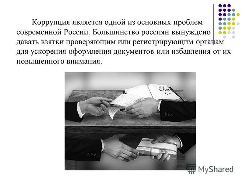 Коррупция является одной из основных проблем современной России. Большинство россиян вынуждено давать взятки проверяющим или регистрирующим органам для ускорения оформления документов или избавления от их повышенного внимания.