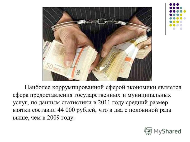 Наиболее коррумпированной сферой экономики является сфера предоставления государственных и муниципальных услуг, по данным статистики в 2011 году средний размер взятки составил 44 000 рублей, что в два с половиной раза выше, чем в 2009 году.
