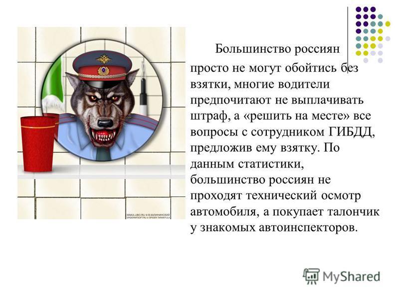 Большинство россиян просто не могут обойтись без взятки, многие водители предпочитают не выплачивать штраф, а «решить на месте» все вопросы с сотрудником ГИБДД, предложив ему взятку. По данным статистики, большинство россиян не проходят технический о