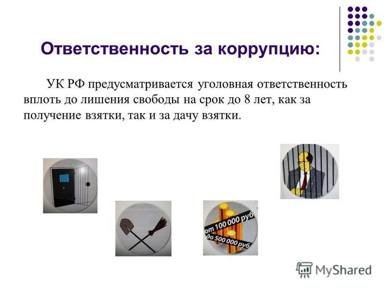 Ответственность за коррупцию: УК РФ предусматривается уголовная ответственность вплоть до лишения свободы на срок до 8 лет, как за получение взятки, так и за дачу взятки.