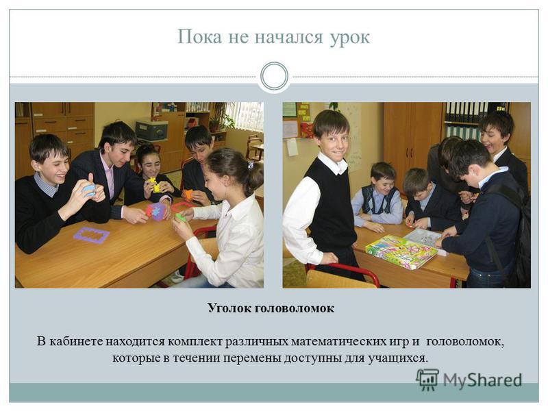 Пока не начался урок Уголок головоломок В кабинете находится комплект различных математических игр и головоломок, которые в течении перемены доступны для учащихся.