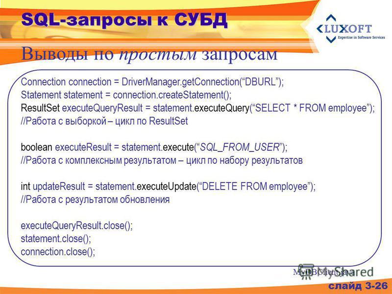 SQL-запросы к СУБД Выводы по простым запросам слайд 3-26 Connection connection = DriverManager.getConnection(DBURL); Statement statement = connection.createStatement(); ResultSet executeQueryResult = statement.executeQuery(SELECT * FROM employee); //