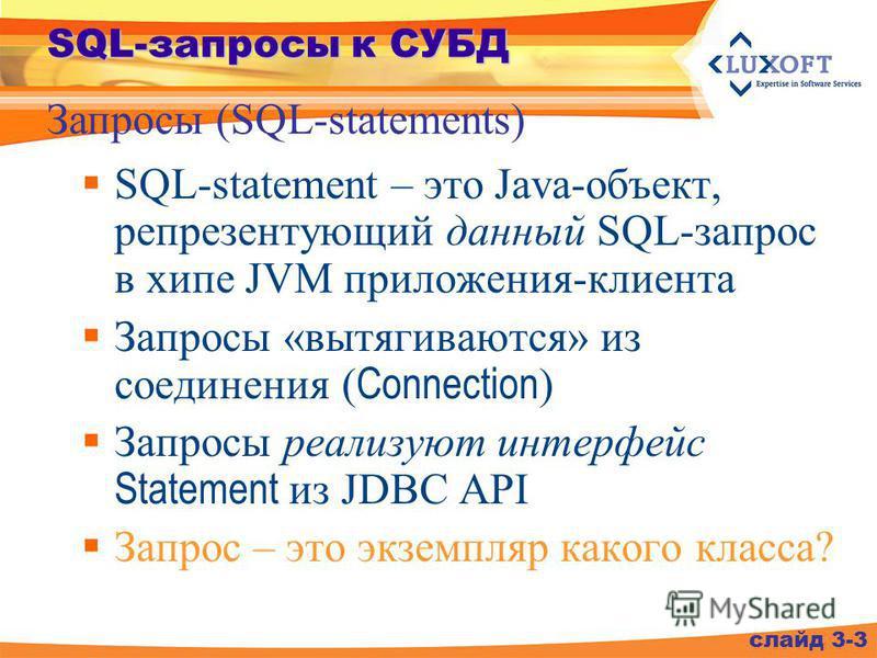 SQL-запросы к СУБД SQL-statement – это Java-объект, репрезентующий данный SQL-запрос в хипе JVM приложения-клиента Запросы «вытягиваются» из соединения ( Connection ) Запросы реализуют интерфейс Statement из JDBC API Запрос – это экземпляр какого кла