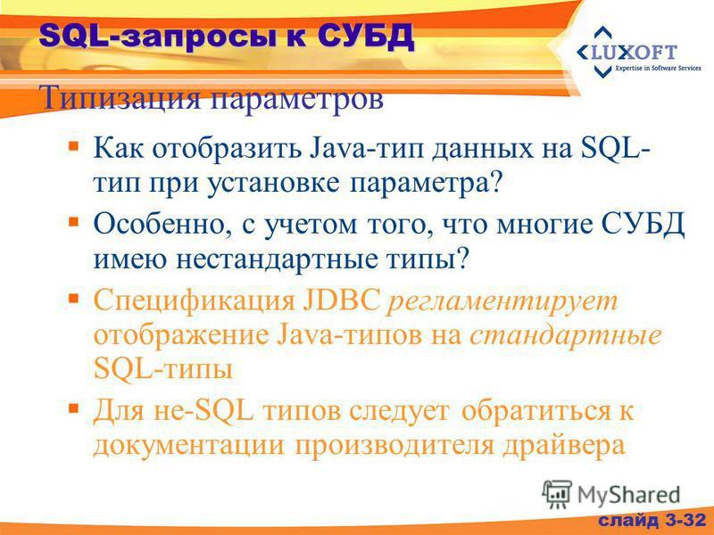 SQL-запросы к СУБД Как отобразить Java-тип данных на SQL- тип при установке параметра? Особенно, с учетом того, что многие СУБД имею нестандартные типы? Спецификация JDBC регламентирует отображение Java-типов на стандартные SQL-типы Для не-SQL типов