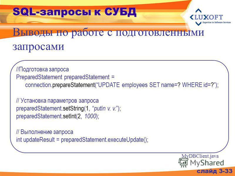 SQL-запросы к СУБД слайд 3-33 //Подготовка запроса PreparedStatement preparedStatement = connection.prepareStatement(UPDATE employees SET name=? WHERE id=?); // Установка параметров запроса preparedStatement.setString(1, putin v. v. ); preparedStatem