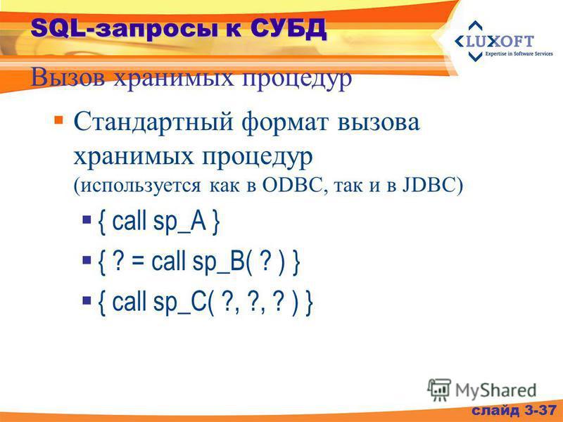 SQL-запросы к СУБД Стандартный формат вызова хранимых процедур (используется как в ODBC, так и в JDBC) { call sp_A } { ? = call sp_B( ? ) } { call sp_C( ?, ?, ? ) } Вызов хранимых процедур слайд 3-37