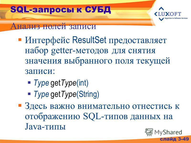 SQL-запросы к СУБД Интерфейс ResultSet предоставляет набор getter-методов для снятия значения выбранного поля текущей записи: Type get Type (int) Type get Type (String) Здесь важно внимательно отнестись к отображению SQL-типов данных на Java-типы Ана