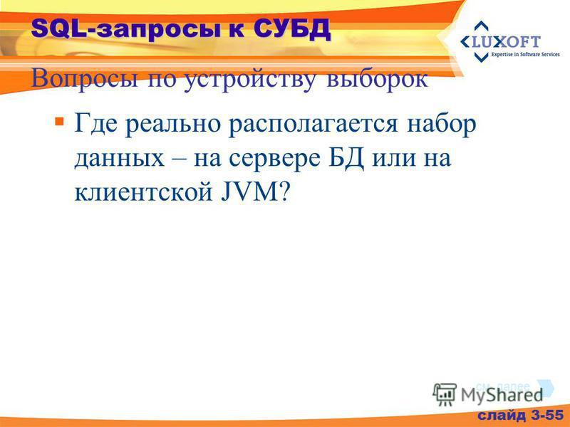 SQL-запросы к СУБД Где реально располагается набор данных – на сервере БД или на клиентской JVM? слайд 3-55 Вопросы по устройству выборок см. далее