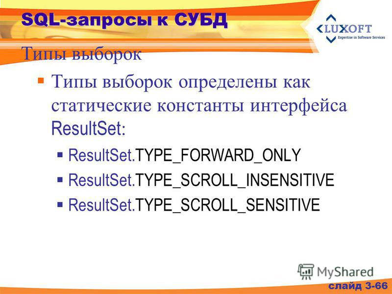 SQL-запросы к СУБД Типы выборок определены как статические константы интерфейса ResultSet : ResultSet.TYPE_FORWARD_ONLY ResultSet.TYPE_SCROLL_INSENSITIVE ResultSet.TYPE_SCROLL_SENSITIVE слайд 3-66 Типы выборок