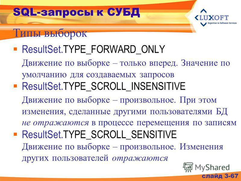SQL-запросы к СУБД ResultSet.TYPE_FORWARD_ONLY Движение по выборке – только вперед. Значение по умолчанию для создаваемых запросов ResultSet.TYPE_SCROLL_INSENSITIVE Движение по выборке – произвольное. При этом изменения, сделанные другими пользовател