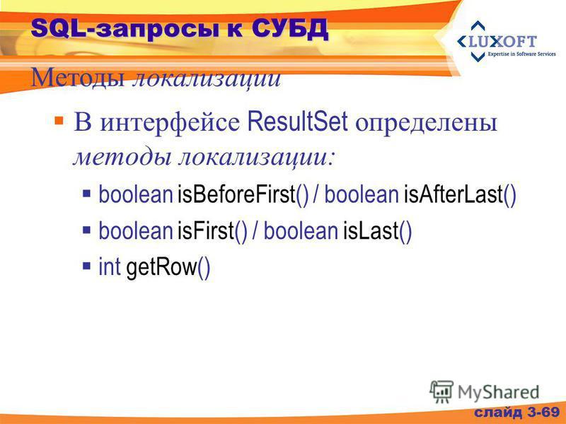 SQL-запросы к СУБД В интерфейсе ResultSet определены методы локализации: boolean isBeforeFirst() / boolean isAfterLast() boolean isFirst() / boolean isLast() int getRow() слайд 3-69 Методы локализации