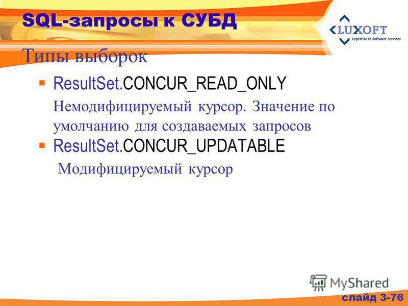 SQL-запросы к СУБД ResultSet.CONCUR_READ_ONLY Немодифицируемый курсор. Значение по умолчанию для создаваемых запросов ResultSet.CONCUR_UPDATABLE Модифицируемый курсор слайд 3-76 Типы выборок