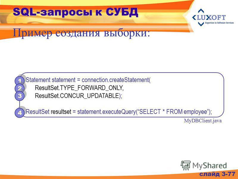 SQL-запросы к СУБД слайд 3-77 Пример создания выборки: Statement statement = connection.createStatement( ResultSet.TYPE_FORWARD_ONLY, ResultSet.CONCUR_UPDATABLE); ResultSet resultset = statement.executeQuery(SELECT * FROM employee); MyDBClient.java 4